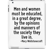 Men and women must be educated, in a great degree, by the opinions and manners of the society they live in. iPad Case/Skin