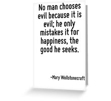 No man chooses evil because it is evil; he only mistakes it for happiness, the good he seeks. Greeting Card