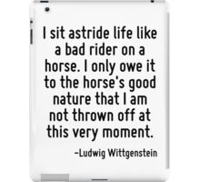 I sit astride life like a bad rider on a horse. I only owe it to the horse's good nature that I am not thrown off at this very moment. iPad Case/Skin