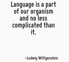 Language is a part of our organism and no less complicated than it. by Quotr