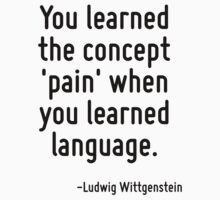 You learned the concept 'pain' when you learned language. by Quotr