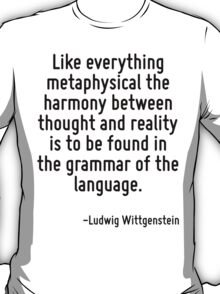 Like everything metaphysical the harmony between thought and reality is to be found in the grammar of the language. T-Shirt