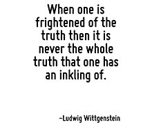 When one is frightened of the truth then it is never the whole truth that one has an inkling of. Photographic Print