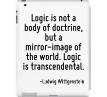 Logic is not a body of doctrine, but a mirror-image of the world. Logic is transcendental. iPad Case/Skin