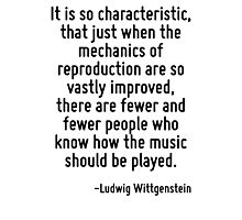 It is so characteristic, that just when the mechanics of reproduction are so vastly improved, there are fewer and fewer people who know how the music should be played. Photographic Print