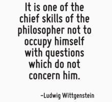 It is one of the chief skills of the philosopher not to occupy himself with questions which do not concern him. by Quotr