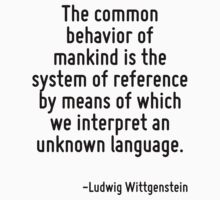 The common behavior of mankind is the system of reference by means of which we interpret an unknown language. by Quotr