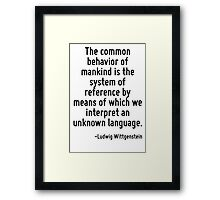 The common behavior of mankind is the system of reference by means of which we interpret an unknown language. Framed Print