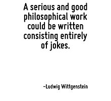 A serious and good philosophical work could be written consisting entirely of jokes. Photographic Print