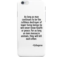 As long as man continues to be the ruthless destroyer of lower living beings he will never know health or peace. For as long as men massacre animals, they will kill each other. iPhone Case/Skin