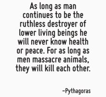 As long as man continues to be the ruthless destroyer of lower living beings he will never know health or peace. For as long as men massacre animals, they will kill each other. by Quotr