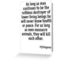 As long as man continues to be the ruthless destroyer of lower living beings he will never know health or peace. For as long as men massacre animals, they will kill each other. Greeting Card