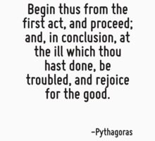 Begin thus from the first act, and proceed; and, in conclusion, at the ill which thou hast done, be troubled, and rejoice for the good. by Quotr