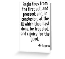 Begin thus from the first act, and proceed; and, in conclusion, at the ill which thou hast done, be troubled, and rejoice for the good. Greeting Card