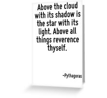 Above the cloud with its shadow is the star with its light. Above all things reverence thyself. Greeting Card