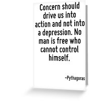 Concern should drive us into action and not into a depression. No man is free who cannot control himself. Greeting Card