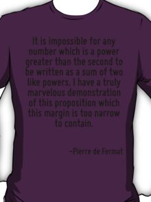 It is impossible for any number which is a power greater than the second to be written as a sum of two like powers. I have a truly marvelous demonstration of this proposition which this margin is too T-Shirt