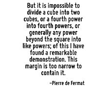But it is impossible to divide a cube into two cubes, or a fourth power into fourth powers, or generally any power beyond the square into like powers; of this I have found a remarkable demonstration. Photographic Print