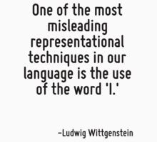 One of the most misleading representational techniques in our language is the use of the word 'I.' by Quotr