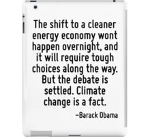 The shift to a cleaner energy economy wont happen overnight, and it will require tough choices along the way. But the debate is settled. Climate change is a fact. iPad Case/Skin
