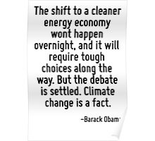 The shift to a cleaner energy economy wont happen overnight, and it will require tough choices along the way. But the debate is settled. Climate change is a fact. Poster