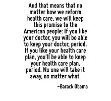And that means that no matter how we reform health care, we will keep this promise to the American people: If you like your doctor, you will be able to keep your doctor, period. If you like your heal Photographic Print