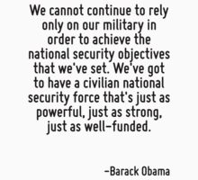 We cannot continue to rely only on our military in order to achieve the national security objectives that we've set. We've got to have a civilian national security force that's just as powerful, just by Quotr