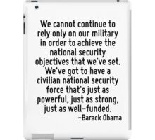We cannot continue to rely only on our military in order to achieve the national security objectives that we've set. We've got to have a civilian national security force that's just as powerful, just iPad Case/Skin