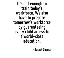 It's not enough to train today's workforce. We also have to prepare tomorrow's workforce by guaranteeing every child access to a world-class education. Photographic Print