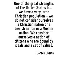 One of the great strengths of the United States is... we have a very large Christian population - we do not consider ourselves a Christian nation or a Jewish nation or a Muslim nation. We consider ou Photographic Print