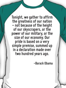 Tonight, we gather to affirm the greatness of our nation - not because of the height of our skyscrapers, or the power of our military, or the size of our economy. Our pride is based on a very simple  T-Shirt