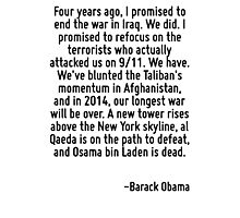 Four years ago, I promised to end the war in Iraq. We did. I promised to refocus on the terrorists who actually attacked us on 9/11. We have. We've blunted the Taliban's momentum in Afghanistan, and  Photographic Print