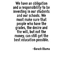 We have an obligation and a responsibility to be investing in our students and our schools. We must make sure that people who have the grades, the desire and the will, but not the money, can still ge Photographic Print