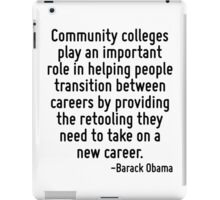 Community colleges play an important role in helping people transition between careers by providing the retooling they need to take on a new career. iPad Case/Skin