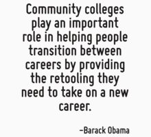 Community colleges play an important role in helping people transition between careers by providing the retooling they need to take on a new career. by Quotr