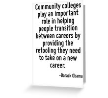 Community colleges play an important role in helping people transition between careers by providing the retooling they need to take on a new career. Greeting Card