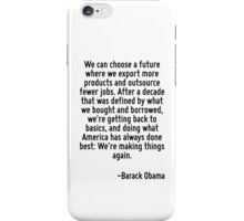 We can choose a future where we export more products and outsource fewer jobs. After a decade that was defined by what we bought and borrowed, we're getting back to basics, and doing what America has iPhone Case/Skin