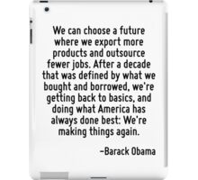 We can choose a future where we export more products and outsource fewer jobs. After a decade that was defined by what we bought and borrowed, we're getting back to basics, and doing what America has iPad Case/Skin