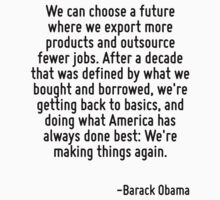 We can choose a future where we export more products and outsource fewer jobs. After a decade that was defined by what we bought and borrowed, we're getting back to basics, and doing what America has T-Shirt