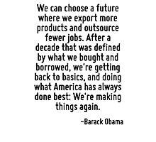 We can choose a future where we export more products and outsource fewer jobs. After a decade that was defined by what we bought and borrowed, we're getting back to basics, and doing what America has Photographic Print
