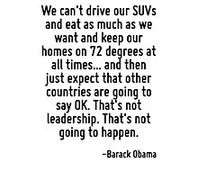 We can't drive our SUVs and eat as much as we want and keep our homes on 72 degrees at all times... and then just expect that other countries are going to say OK. That's not leadership. That's not go Photographic Print