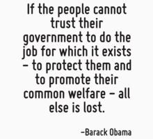 If the people cannot trust their government to do the job for which it exists - to protect them and to promote their common welfare - all else is lost. by Quotr