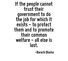 If the people cannot trust their government to do the job for which it exists - to protect them and to promote their common welfare - all else is lost. Photographic Print