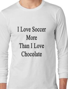 I Love Soccer More Than I Love Chocolate  Long Sleeve T-Shirt