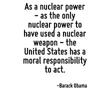 As a nuclear power - as the only nuclear power to have used a nuclear weapon - the United States has a moral responsibility to act. Photographic Print