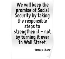We will keep the promise of Social Security by taking the responsible steps to strengthen it - not by turning it over to Wall Street. Poster