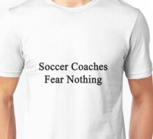 Soccer Coaches Fear Nothing  Unisex T-Shirt