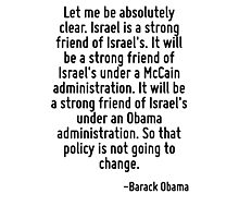 Let me be absolutely clear. Israel is a strong friend of Israel's. It will be a strong friend of Israel's under a McCain administration. It will be a strong friend of Israel's under an Obama administ Photographic Print