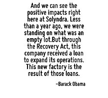 And we can see the positive impacts right here at Solyndra. Less than a year ago, we were standing on what was an empty lot.But through the Recovery Act, this company received a loan to expand its op Photographic Print