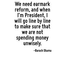 We need earmark reform, and when I'm President, I will go line by line to make sure that we are not spending money unwisely. Photographic Print